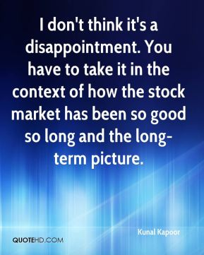 I don't think it's a disappointment. You have to take it in the context of how the stock market has been so good so long and the long-term picture.