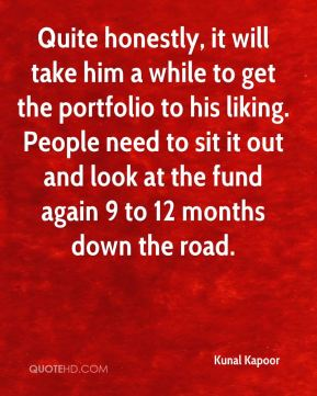 Kunal Kapoor  - Quite honestly, it will take him a while to get the portfolio to his liking. People need to sit it out and look at the fund again 9 to 12 months down the road.