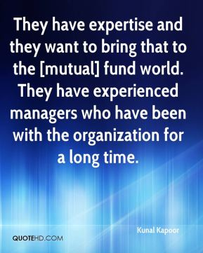 Kunal Kapoor  - They have expertise and they want to bring that to the [mutual] fund world. They have experienced managers who have been with the organization for a long time.