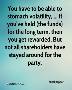 You have to be able to stomach volatility, ... If you've held (the funds) for the long term, then you get rewarded. But not all shareholders have stayed around for the party.