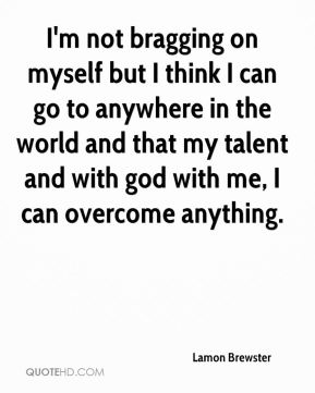 Lamon Brewster  - I'm not bragging on myself but I think I can go to anywhere in the world and that my talent and with god with me, I can overcome anything.