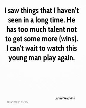 Lanny Wadkins  - I saw things that I haven't seen in a long time. He has too much talent not to get some more (wins). I can't wait to watch this young man play again.