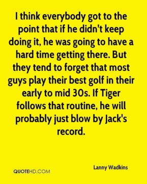 Lanny Wadkins  - I think everybody got to the point that if he didn't keep doing it, he was going to have a hard time getting there. But they tend to forget that most guys play their best golf in their early to mid 30s. If Tiger follows that routine, he will probably just blow by Jack's record.