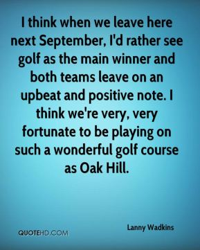 Lanny Wadkins  - I think when we leave here next September, I'd rather see golf as the main winner and both teams leave on an upbeat and positive note. I think we're very, very fortunate to be playing on such a wonderful golf course as Oak Hill.