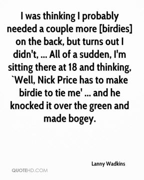 Lanny Wadkins  - I was thinking I probably needed a couple more [birdies] on the back, but turns out I didn't, ... All of a sudden, I'm sitting there at 18 and thinking, `Well, Nick Price has to make birdie to tie me' ... and he knocked it over the green and made bogey.