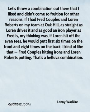 Lanny Wadkins  - Let's throw a combination out there that I liked and didn't come to fruition for other reasons. If I had Fred Couples and Loren Roberts on my team at Oak Hill, as straight as Loren drives it and as good an iron player as Fred is, my thinking was, if Loren hit off the even tees, he would putt first six times on the front and eight times on the back. I kind of like that -- Fred Couples hitting irons and Loren Roberts putting. That's a helluva combination.