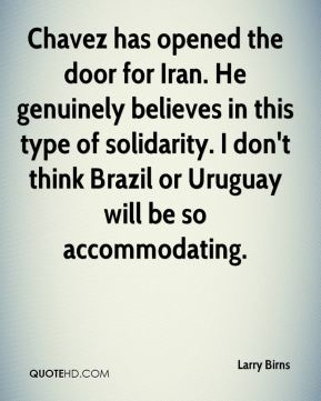 Chavez has opened the door for Iran. He genuinely believes in this type of solidarity. I don't think Brazil or Uruguay will be so accommodating.