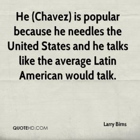 Larry Birns  - He (Chavez) is popular because he needles the United States and he talks like the average Latin American would talk.