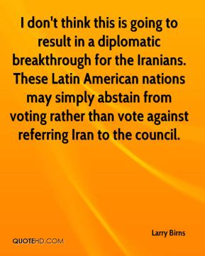 Larry Birns  - I don't think this is going to result in a diplomatic breakthrough for the Iranians. These Latin American nations may simply abstain from voting rather than vote against referring Iran to the council.