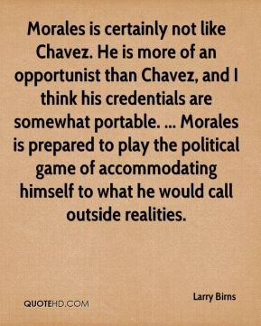 Larry Birns  - Morales is certainly not like Chavez. He is more of an opportunist than Chavez, and I think his credentials are somewhat portable. ... Morales is prepared to play the political game of accommodating himself to what he would call outside realities.