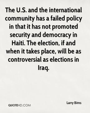 Larry Birns  - The U.S. and the international community has a failed policy in that it has not promoted security and democracy in Haiti. The election, if and when it takes place, will be as controversial as elections in Iraq.