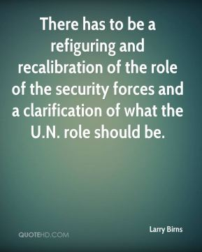 There has to be a refiguring and recalibration of the role of the security forces and a clarification of what the U.N. role should be.