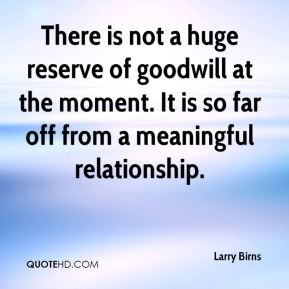 Larry Birns  - There is not a huge reserve of goodwill at the moment. It is so far off from a meaningful relationship.