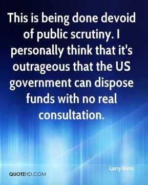 Larry Birns  - This is being done devoid of public scrutiny. I personally think that it's outrageous that the US government can dispose funds with no real consultation.