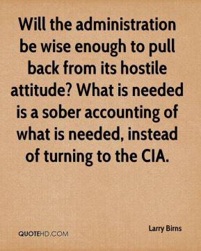 Will the administration be wise enough to pull back from its hostile attitude? What is needed is a sober accounting of what is needed, instead of turning to the CIA.