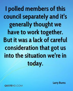 I polled members of this council separately and it's generally thought we have to work together. But it was a lack of careful consideration that got us into the situation we're in today.