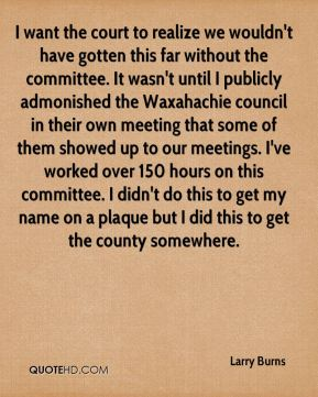 I want the court to realize we wouldn't have gotten this far without the committee. It wasn't until I publicly admonished the Waxahachie council in their own meeting that some of them showed up to our meetings. I've worked over 150 hours on this committee. I didn't do this to get my name on a plaque but I did this to get the county somewhere.