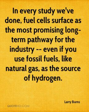 Larry Burns  - In every study we've done, fuel cells surface as the most promising long-term pathway for the industry -- even if you use fossil fuels, like natural gas, as the source of hydrogen.