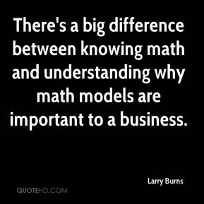 Larry Burns  - There's a big difference between knowing math and understanding why math models are important to a business.