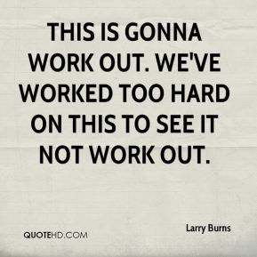 Larry Burns  - This is gonna work out. We've worked too hard on this to see it not work out.