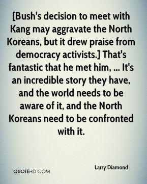 Larry Diamond  - [Bush's decision to meet with Kang may aggravate the North Koreans, but it drew praise from democracy activists.] That's fantastic that he met him, ... It's an incredible story they have, and the world needs to be aware of it, and the North Koreans need to be confronted with it.