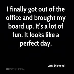 Larry Diamond  - I finally got out of the office and brought my board up. It's a lot of fun. It looks like a perfect day.
