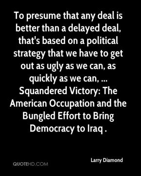 Larry Diamond  - To presume that any deal is better than a delayed deal, that's based on a political strategy that we have to get out as ugly as we can, as quickly as we can, ... Squandered Victory: The American Occupation and the Bungled Effort to Bring Democracy to Iraq .