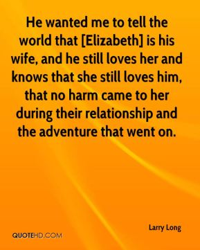 He wanted me to tell the world that [Elizabeth] is his wife, and he still loves her and knows that she still loves him, that no harm came to her during their relationship and the adventure that went on.