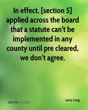 Larry Long  - In effect, [section 5] applied across the board that a statute can't be implemented in any county until pre cleared, we don't agree.