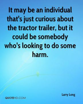 Larry Long  - It may be an individual that's just curious about the tractor trailer, but it could be somebody who's looking to do some harm.