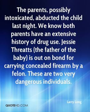 The parents, possibly intoxicated, abducted the child last night. We know both parents have an extensive history of drug use. Jessie Threatts (the father of the baby) is out on bond for carrying concealed firearm by a felon. These are two very dangerous individuals.