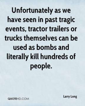 Unfortunately as we have seen in past tragic events, tractor trailers or trucks themselves can be used as bombs and literally kill hundreds of people.