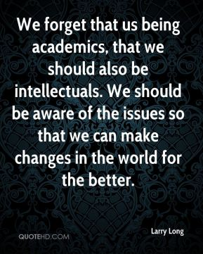 We forget that us being academics, that we should also be intellectuals. We should be aware of the issues so that we can make changes in the world for the better.