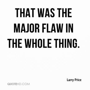 Larry Price  - That was the major flaw in the whole thing.