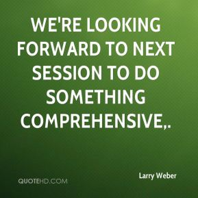 Larry Weber  - We're looking forward to next session to do something comprehensive.