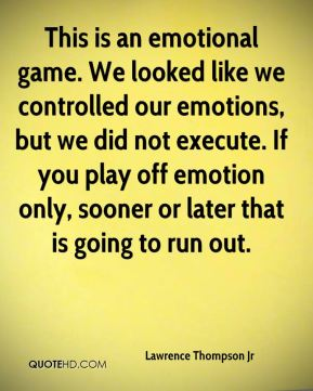 Lawrence Thompson Jr  - This is an emotional game. We looked like we controlled our emotions, but we did not execute. If you play off emotion only, sooner or later that is going to run out.