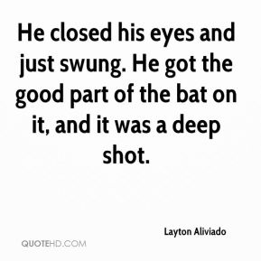 Layton Aliviado  - He closed his eyes and just swung. He got the good part of the bat on it, and it was a deep shot.