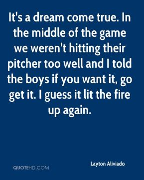 It's a dream come true. In the middle of the game we weren't hitting their pitcher too well and I told the boys if you want it, go get it. I guess it lit the fire up again.