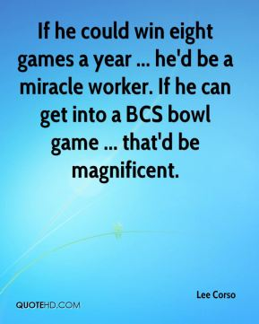 If he could win eight games a year ... he'd be a miracle worker. If he can get into a BCS bowl game ... that'd be magnificent.