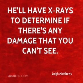 He'll have X-rays to determine if there's any damage that you can't see.