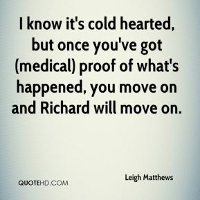 Leigh Matthews  - I know it's cold hearted, but once you've got (medical) proof of what's happened, you move on and Richard will move on.