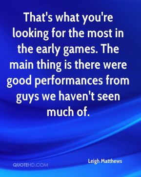 Leigh Matthews  - That's what you're looking for the most in the early games. The main thing is there were good performances from guys we haven't seen much of.