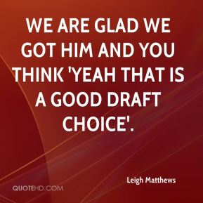 Leigh Matthews  - We are glad we got him and you think 'yeah that is a good draft choice'.