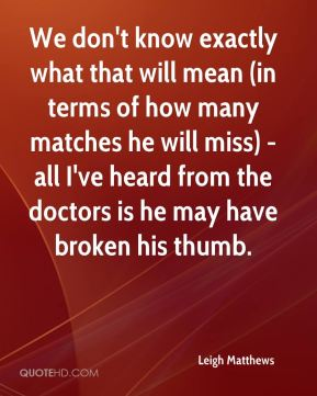 We don't know exactly what that will mean (in terms of how many matches he will miss) - all I've heard from the doctors is he may have broken his thumb.