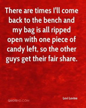 Levi Levine  - There are times I'll come back to the bench and my bag is all ripped open with one piece of candy left, so the other guys get their fair share.