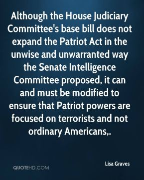 Lisa Graves  - Although the House Judiciary Committee's base bill does not expand the Patriot Act in the unwise and unwarranted way the Senate Intelligence Committee proposed, it can and must be modified to ensure that Patriot powers are focused on terrorists and not ordinary Americans.