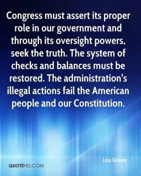 Lisa Graves  - Congress must assert its proper role in our government and through its oversight powers, seek the truth. The system of checks and balances must be restored. The administration's illegal actions fail the American people and our Constitution.