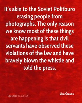 Lisa Graves  - It's akin to the Soviet Politburo erasing people from photographs. The only reason we know most of these things are happening is that civil servants have observed these violations of the law and have bravely blown the whistle and told the press.