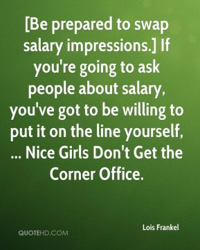 [Be prepared to swap salary impressions.] If you're going to ask people about salary, you've got to be willing to put it on the line yourself, ... Nice Girls Don't Get the Corner Office.