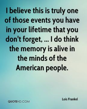 I believe this is truly one of those events you have in your lifetime that you don't forget, ... I do think the memory is alive in the minds of the American people.